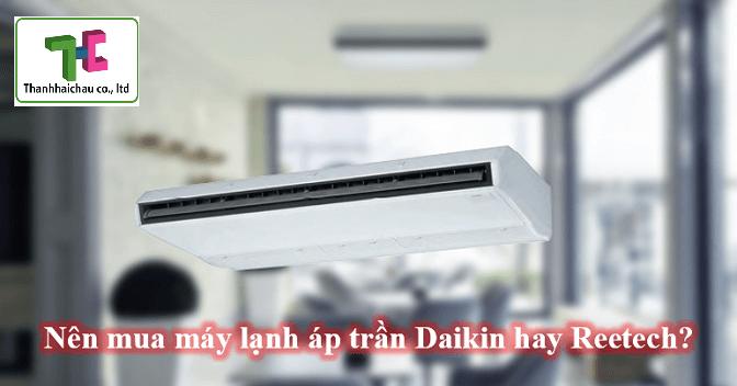 Nên chọn máy lạnh áp trần Daikin hay máy lạnh áp trần Reetech?